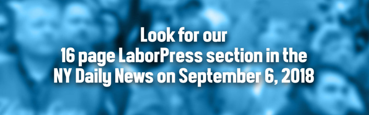 Look for our 16 page LaborPress section in the NY Daily News on September 6, 2018